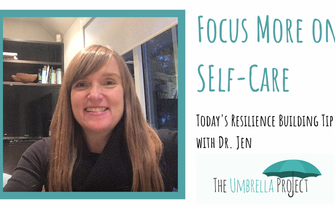 Focus More on Self-Care:  Today's Resilience Building Tip with Dr. Jen